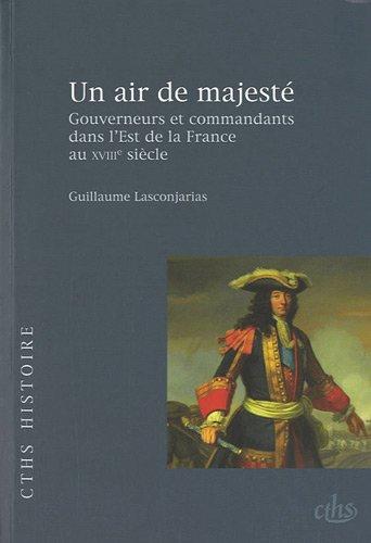 Un air de majesté : Gouverneurs et commandants dans l'Est de la France au XVIIIe siècle par Guillaume Lasconjarias