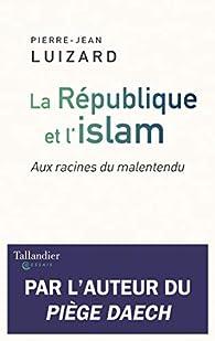La République et l'islam : Aux racines du malentendu par Pierre-Jean Luizard