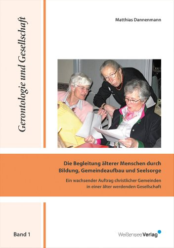 Die Begleitung älterer Menschen durch Bildung, Gemeindeaufbau und Seelsorge: Ein wachsender Auftrag christlicher Gemeinden in einer älter werdenden Gesellschaft