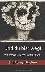 Und du bist weg!: Wahre Geschichten vom Sterben (Und du bist weg! Sammelband, Band 1)