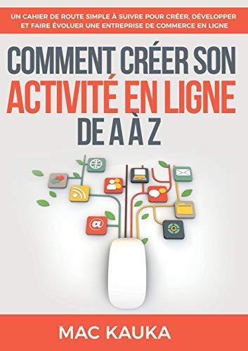 Comment créer son activité en ligne de A à Z : Un cahier de route simple à suivre pour créer, développer et faire évoluer une entreprise de commerce en ligne par Mac Kauka