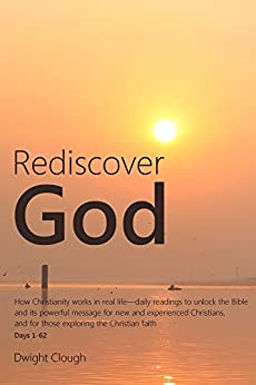 Rediscover God: How Christianity works in real life-daily readings to unlock the Bible and its powerful message for new and experienced Christians, and for those exploring the Christian faith by [Clough, Dwight]