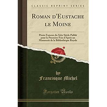 Roman d'Eustache Le Moine: Pirate Fameux Du Xiiie Siècle Publié Pour La Première Fois d'Après Un Manuscrit de la Bibliothèque Royale (Classic Reprint)
