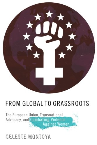From Global to Grassroots: The European Union, Transnational Advocacy, and Combating Violence against Women (Oxford Studies in Gender and International Relations) (Burton Union Womens)