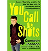 [(You Call the Shots: Succeed Your Way-- And Live the Life You Want-- With the 19 Essential Secrets of Entrepreneurship )] [Author: Cameron Johnson] [Sep-2007]
