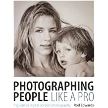 Photographing People Like A Pro 2014: A Guide To Digital Portrait Photography (fully revised & updated May 2014)