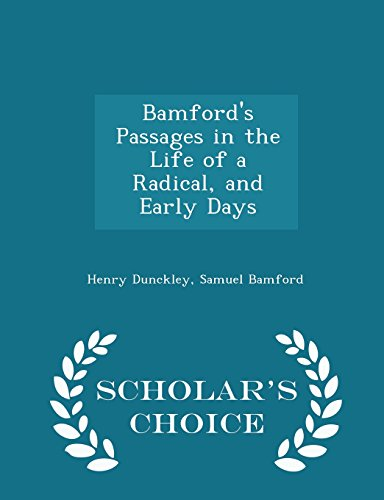 Bamford's Passages in the Life of a Radical, and Early Days - Scholar's Choice Edition