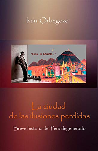 La ciudad de las ilusiones perdidas: Breve historia del Perú degenerado por Iván Orbegozo