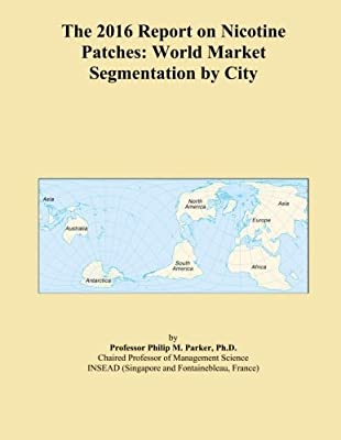 The 2016 Report on Nicotine Patches: World Market Segmentation by City by ICON Group International, Inc.