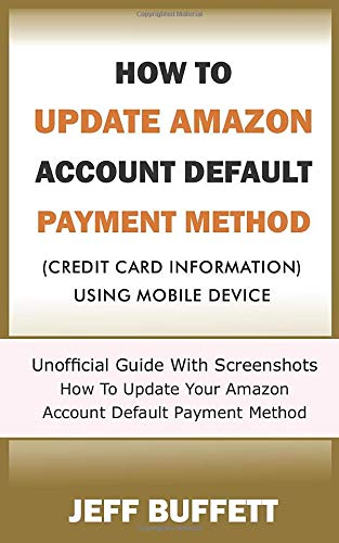 How To Update Amazon Account Default Payment Method (Credit Card Information) Using Mobile Device: Unofficial Guide With Screenshots - How To Update ... Method With Your Mobile Device, Band 1)