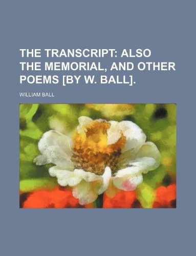 The transcript;  also The memorial, and other poems [by W. Ball].