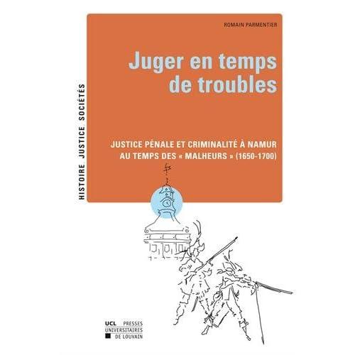 Juger en temps de troubles: Justice pénale et criminalité à Namur au temps des « Malheurs » (1650-1700)