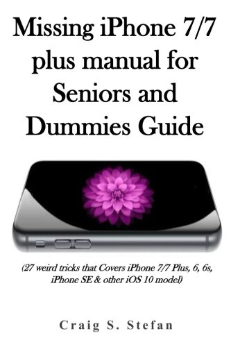Missing iPhone 7/7 plus manual for Seniors and dummies guide.: (27 weird tricks that Covers iPhone 7/7 Plus, 6, 6s, iPhone SE & other iOS 10 model)