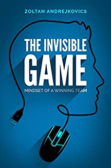 the-invisible-game-mindset-of-a-winning-team-esports-competitive-gaming-dota-2-league-of-legends-cs-go-english-edition