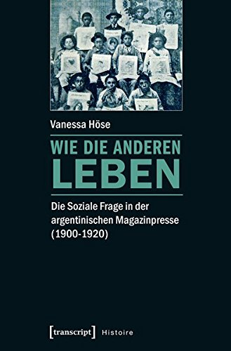 Wie die Anderen leben: Die Soziale Frage in der argentinischen Magazinpresse (1900-1920) (Histoire, Band 107)