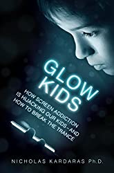 Glow Kids: How Screen Addiction Is Hijacking Our Kids - and How to Break the Trance (English Edition)