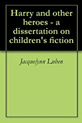 Harry and other heroes - a dissertation on children's fiction