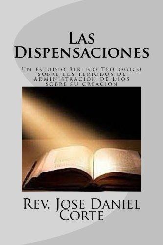 Las Dispensaciones: Un estudio Biblico Teologico sobre los periodos de administracion de Dios sobre su creacion (Spanish Edition) by Rev. Jose Daniel Corte (2016-01-26)