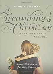 Treasuring Christ When Your Hands Are Full: Gospel Meditations for Busy Moms by Gloria Furman (2014-03-31)