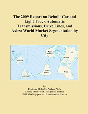 The 2009 Report on Rebuilt Car and Light Truck Automatic Transmissions, Drive Lines, and Axles: World Market Segmentation by City