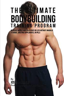 The Ultimate Bodybuilding Training Program: Increase Muscle Mass in 30 Days or Less Without Anabolic Steroids, Creatine Supplements, or Pills by CreateSpace Independent Publishing Platform