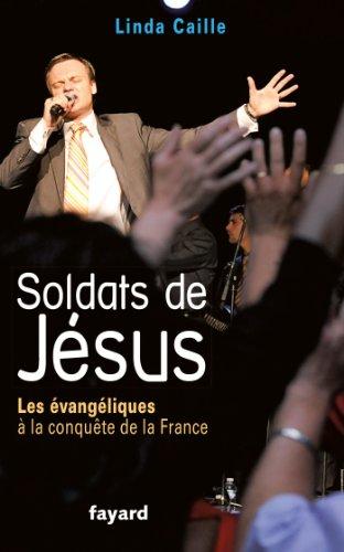 Soldats de Jésus: Les évangéliques à la conquête de la France par Linda Caille