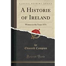 A Historie of Ireland: Written in the Yeare 1571 (Classic Reprint) by Edmund Campion (2015-09-27)