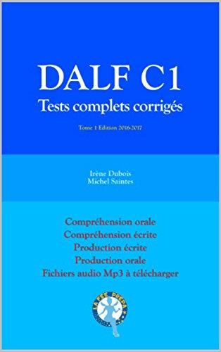 DALF C1 Tests complets corrigés: Compréhension orale, compréhension écrite, production écrite, production orale (Tests DALF C1) par Irène Dubois