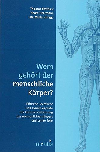 Wem gehört der menschliche Körper?: Ethische, rechtliche und soziale Aspekte der Kommerzialisierung des menschlichen Körpers und seiner Teile