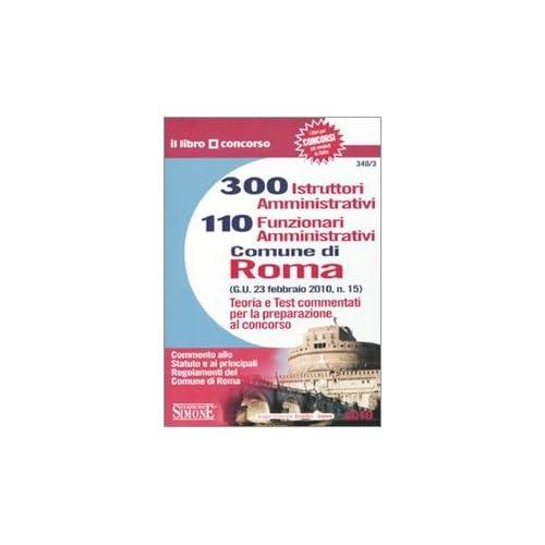 Trecento Istruttori Amministrativi E 110 Funzionari Amministrativi. Comune Di Roma. Teoria E Test Commentati Per La Preparazione Al Concorso