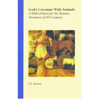 [( God's Covenant with Animals: A Biblical Basis for the Humane Treatment of All Creatures )] [by: J.R. Hyland] [Jul-2004]