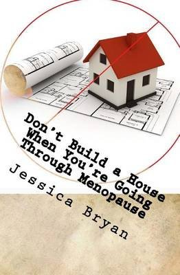 [(Don't Build a House When You're Going Through Menopause : Sane Advice for a Crazy World)] [By (author) Jessica Bryan] published on (June, 2014)