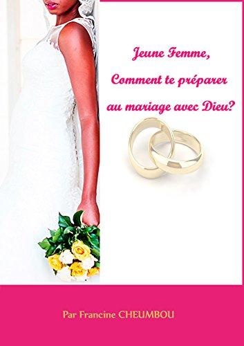 Jeune femme, comment e préparer au mariage avec Dieu?: Le guide complet de préparation au mariage pour la jeune femme