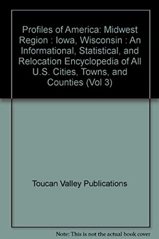 Profiles of America: Midwest Region : Iowa, Wisconsin : An Informational, Statistical, and Relocation Encyclopedia of All U.S. Cities, Towns, and Counties (Vol 3)