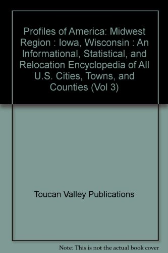 Profiles of America: Midwest Region : Iowa, Wisconsin : An Informational, Statistical, and Relocation Encyclopedia of All U.S. Cities, Towns, and Counties: 3 (Vol 3)