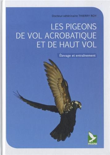 Les pigeons de vol acrobatique et de haut vol : Elevage et entranement