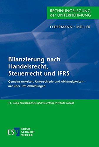 Bilanzierung nach Handelsrecht, Steuerrecht und IFRS: Gemeinsamkeiten, Unterschiede und Abhängigkeiten – mit über 195 Abbildungen
