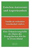 Zwischen Autonomie und Angewiesenheit: Familie als verlässliche Gemeinschaft stärken. Eine Orientierungshilfe des Rates der Evangelischen Kirche in Deutschland (EKD) (EKD-Denkschriften)