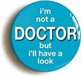 """I'M NOT A DOCTOR BUT I'LL HAVE A LOOK"" FUNNY BADGE (1inch/25mm DIAMETER) NURSE"