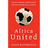Africa United: Soccer, Passion, Politics, and the First World Cup in Africa by Steve Bloomfield (2010-05-11)