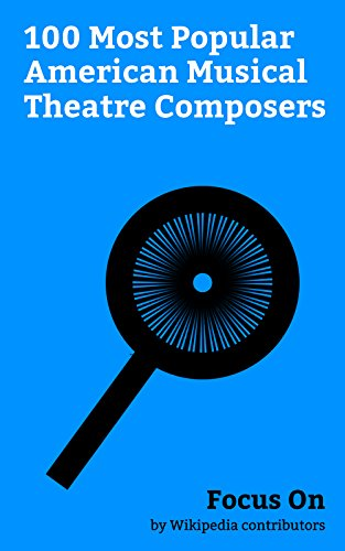 Focus On: 100 Most Popular American Musical Theatre Composers: Lin-Manuel Miranda, Trey Parker, David Byrne, Cole Porter, George Gershwin, Stephen Sondheim, ... Philip Glass, etc. (English Edition)