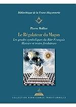Le régulateur du maçon, Les grades symboliques du rite français histoire et textes fondateurs de Pierre Mollier