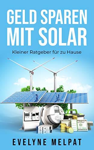 Geld sparen mit Solar: Kleiner Ratgeber für zu Hause