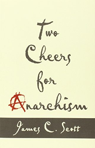 Two Cheers for Anarchism: Six Easy Pieces on Autonomy, Dignity, and Meaningful Work and Play by Scott, James C. (March 10, 2014) Paperback