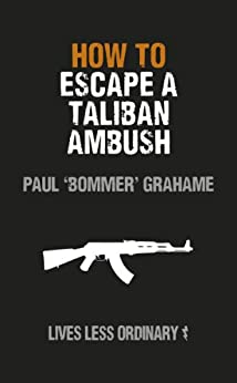 How to Escape a Taliban Ambush: Lives Less Ordinary by [Grahame, Paul, Damien Lewis]