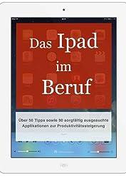 Das iPad im Beruf: Über 50 Tipps sowie 90 sorgfältig ausgesuchte Applikationen zur Produktivitätssteigerung (German Edition)