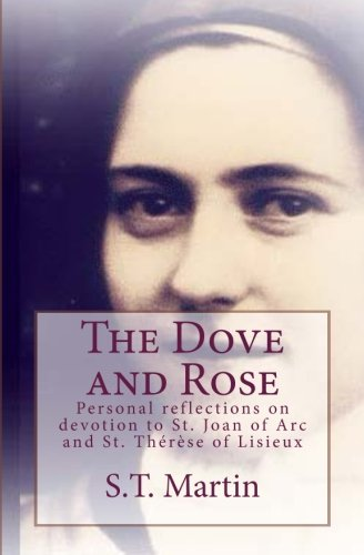 The Dove and Rose: Personal reflections on devotion to St. Joan of Arc and St. Therese of Lisieux -