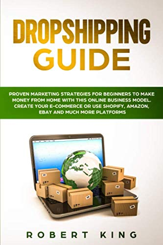 DROPSHIPPING GUIDE: Proven Marketing Strategies for Beginners to Make Money from Home with this Online Business Model. Create your E-commerce or use Shopify, Amazon, eBay and Much More Platforms