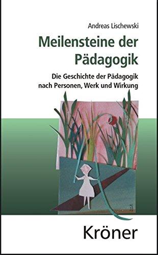 Meilensteine der Pädagogik: Die Geschichte der Pädagogik nach Personen, Werk und Wirkung