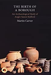 The Birth of a Borough: An Archaeological Study of Anglo-Saxon Stafford by Martin Carver (2010-12-16)